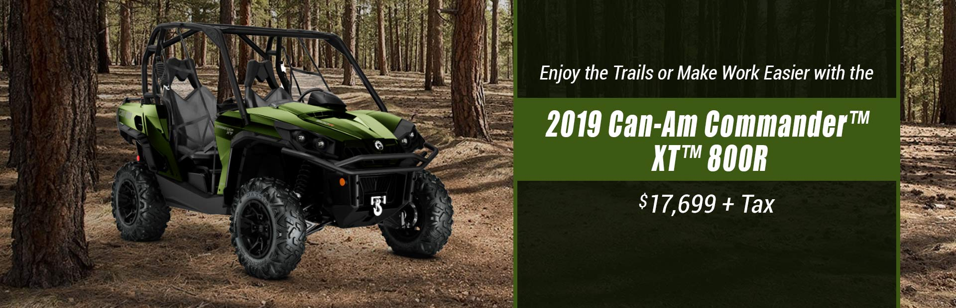 Get the 2019 Can-Am Commander™ XT™ 800R for $17,699 + tax!