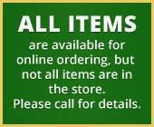 All items are available for online ordering, but not all items are in the store. Please call for details.