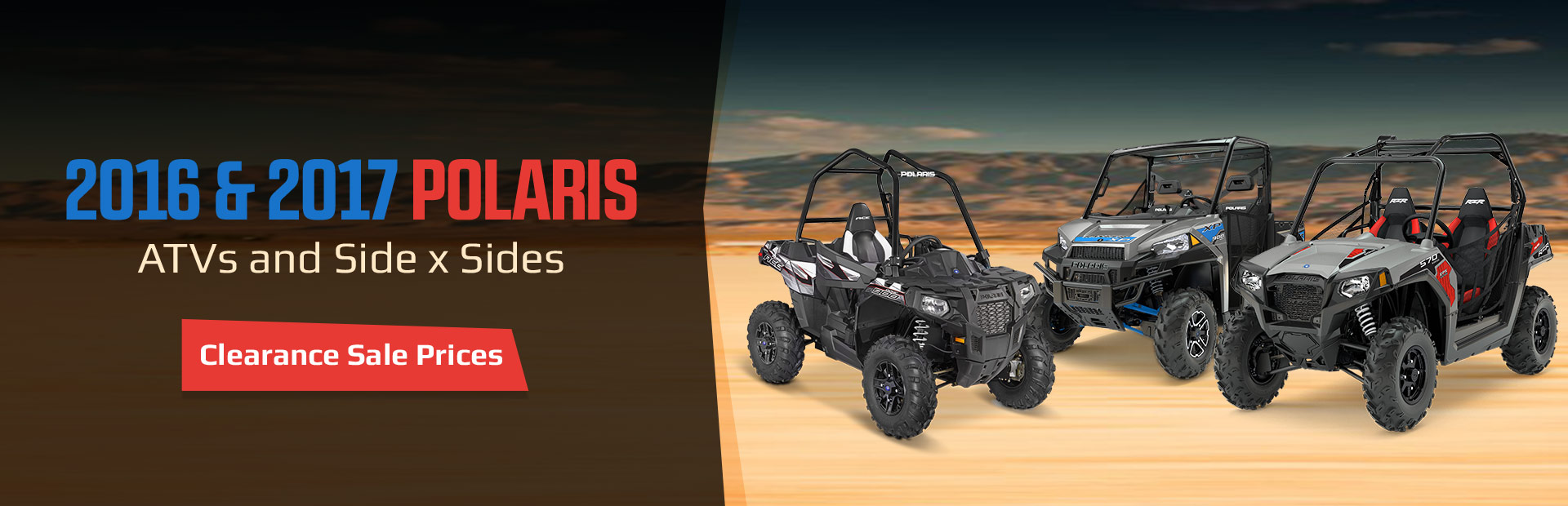 Get clearance sale prices on 2016 and 2017 Polaris ATVs and side x sides! Click here to view the models.