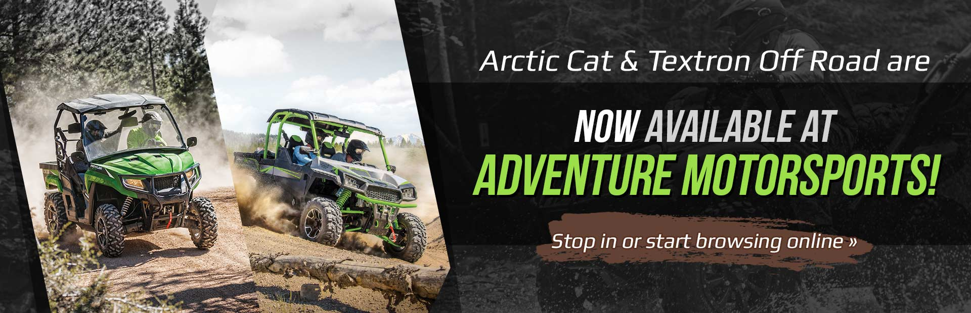 Arctic Cat & Textron Off Road are now available at Adventure Motorsports! Stop in or start browsing online.