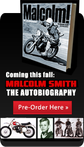 Coming this fall: Malcolm Smith The Autobiography. Pre-Order Here.