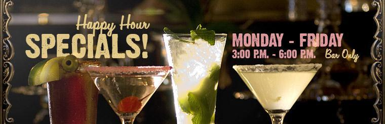 We have happy hour specials Monday through Friday from 3:00 p.m. until 6:00 p.m. at the bar only.