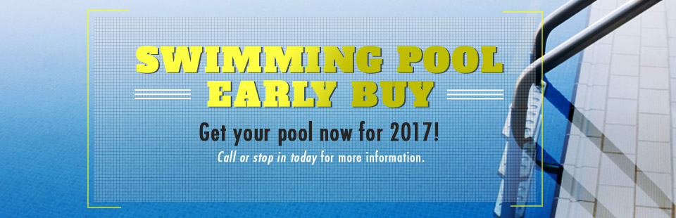 Swimming Pool Early Buy: Get your pool now for 2017! Call (888) 887-3478 or stop in today for more information.
