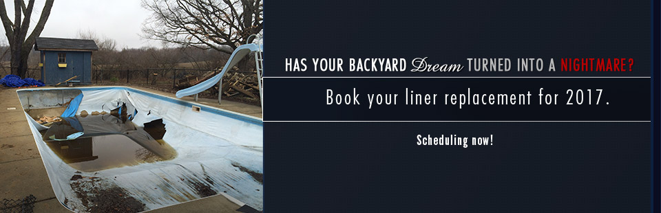Has your backyard dream turned in to a nightmare? Book your liner replacement for 2017.
