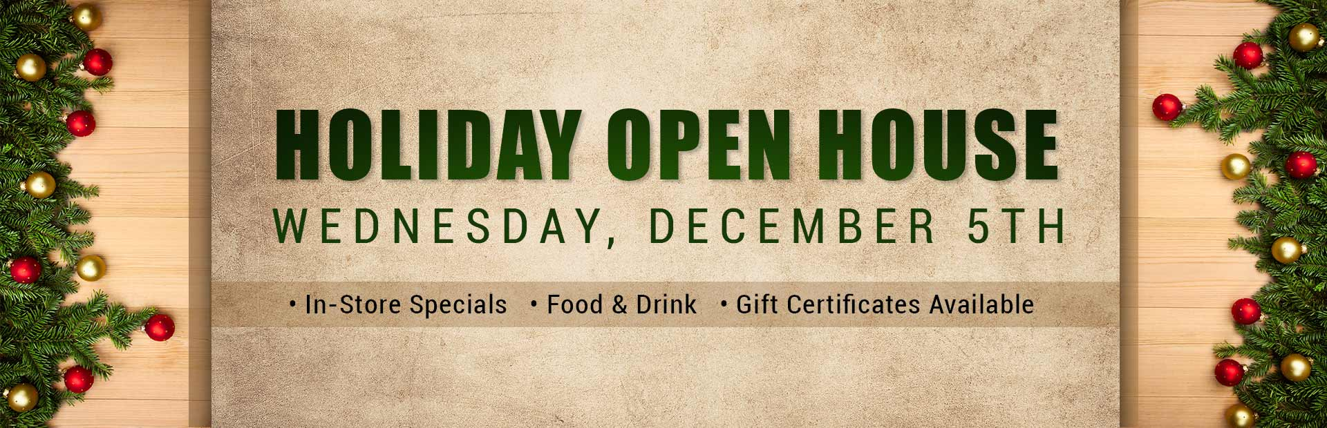Join us Wednesday, December 5th for our Holiday Open House! Contact us for details.