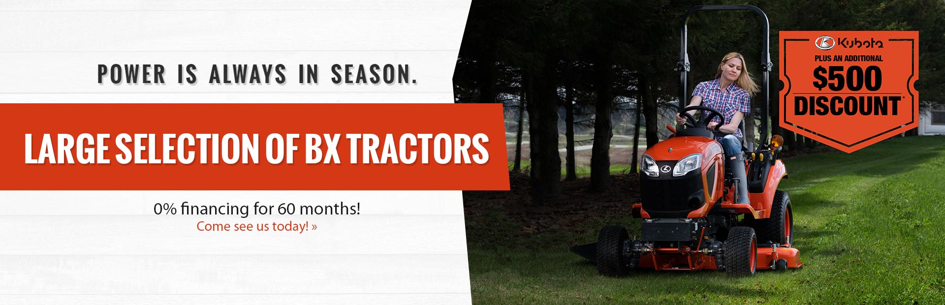Power is always in Season! We Have a Large Selection of BX Tractors