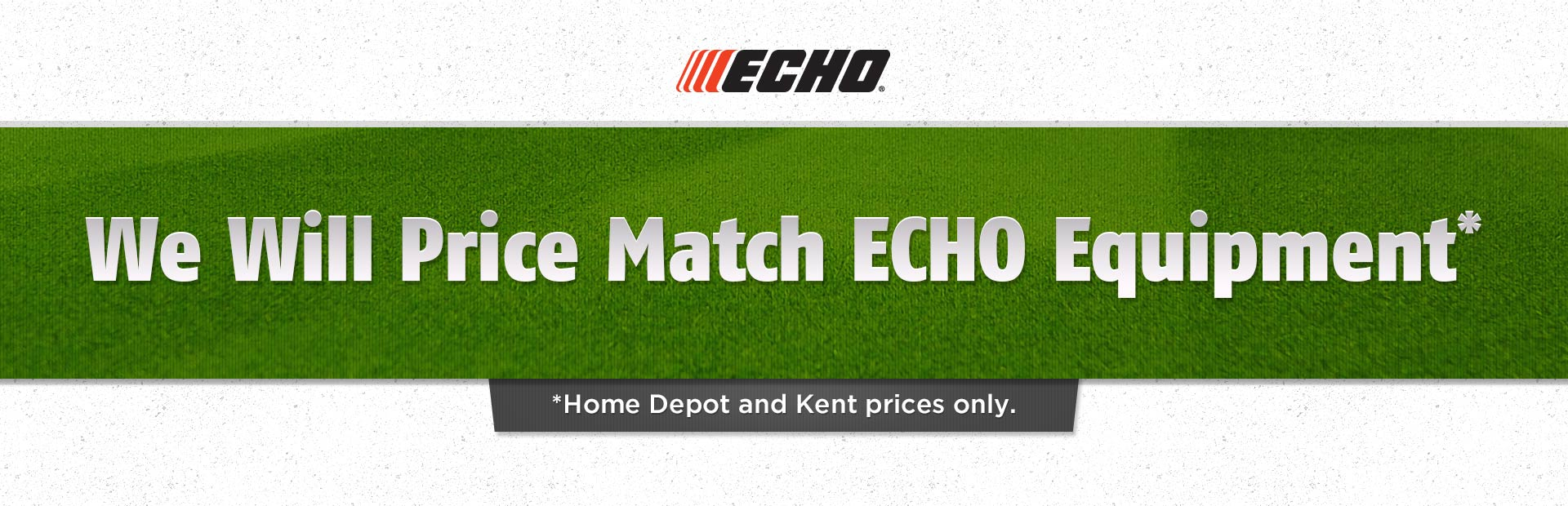 We will price match ECHO equipment (Home Depot and Kent prices only)!