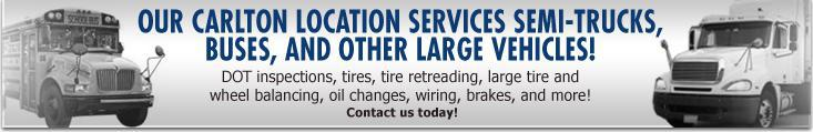 Our Carlton Location services Semi-Trucks, Buses, and other large vehicles! DOT inspections, tires, tire retreading, large tire and wheel balancing, oil changes, wiring, brakes, and more! Contact us today!