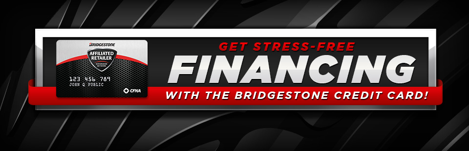 Get stress-free financing with Bridgestone's credit card! Click here to apply.
