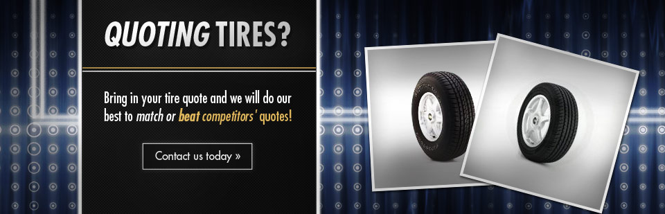 Bring in your tire quote and we will do our best to match or beat competitors' quotes! Contact us for details.