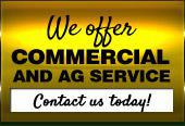 We offer commercial and AG service. Contact us today!