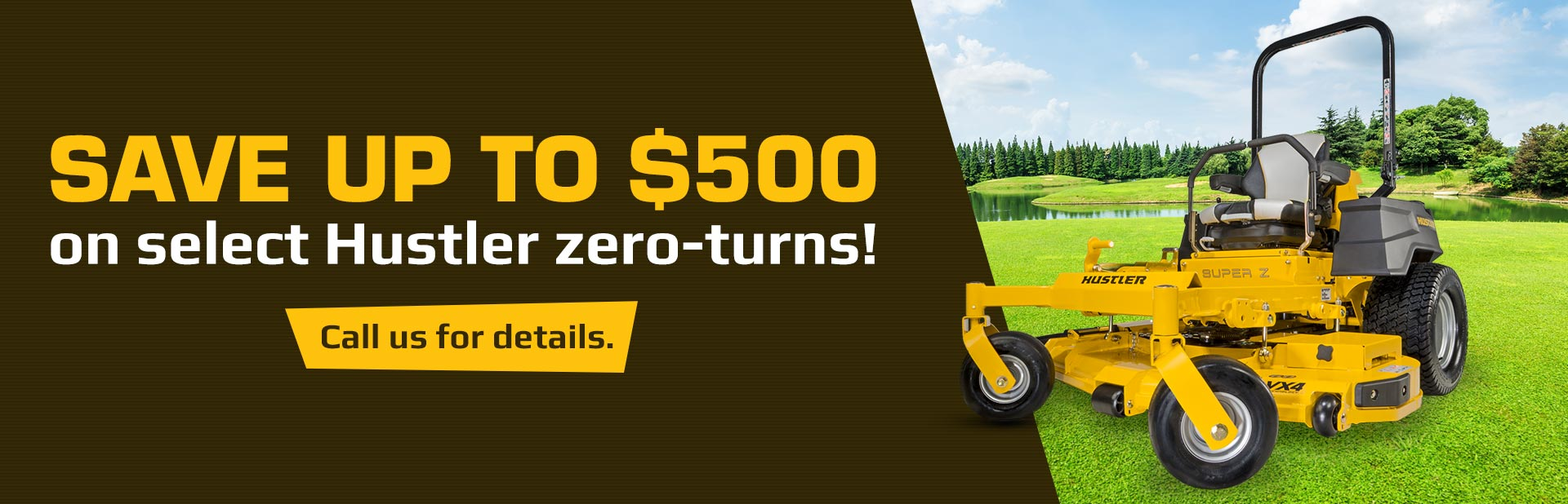 Save up to $500 on select Hustler zero-turns! Call 585-427-2333 for details.