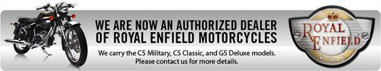 We are now an authorized dealer of Royal Enfield motorcycles. We carry the C5 Military, C5 Classic, and G5 Deluxe models. Please contact us for more details.