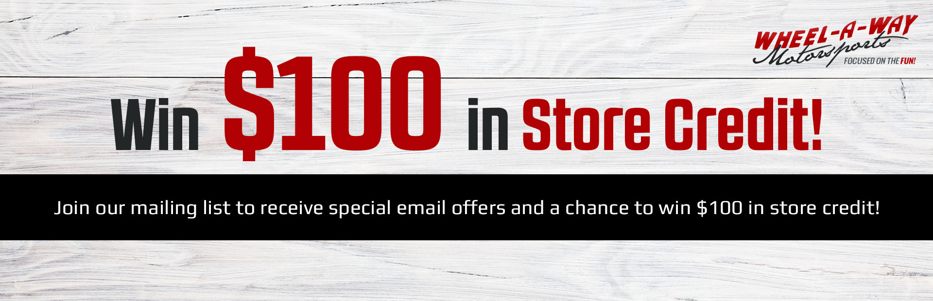 Join our mailing list today to receive special email offers and a chance to win $100 in store credit! Contact us for details.