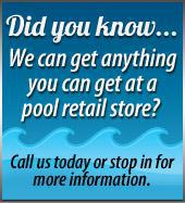 Did you know...We can get anything you can get at a pool retail store? Call us today or stop in for more information.