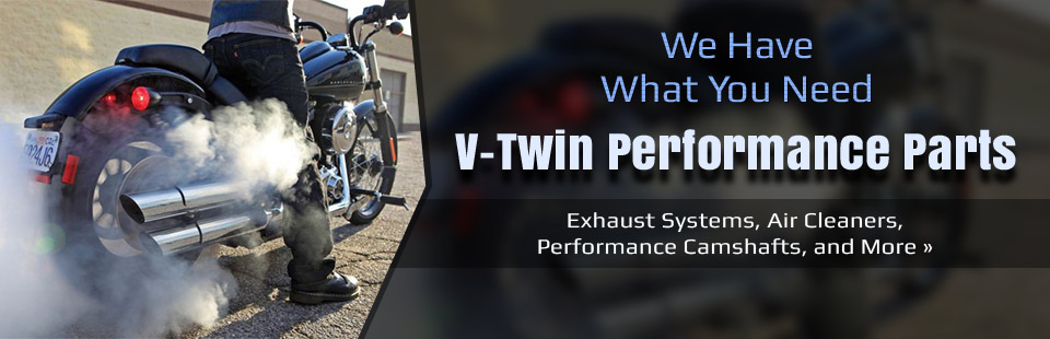 V-Twin Performance Parts: Click here to browse Exhaust systems, air cleaners, performance camshafts, and more.
