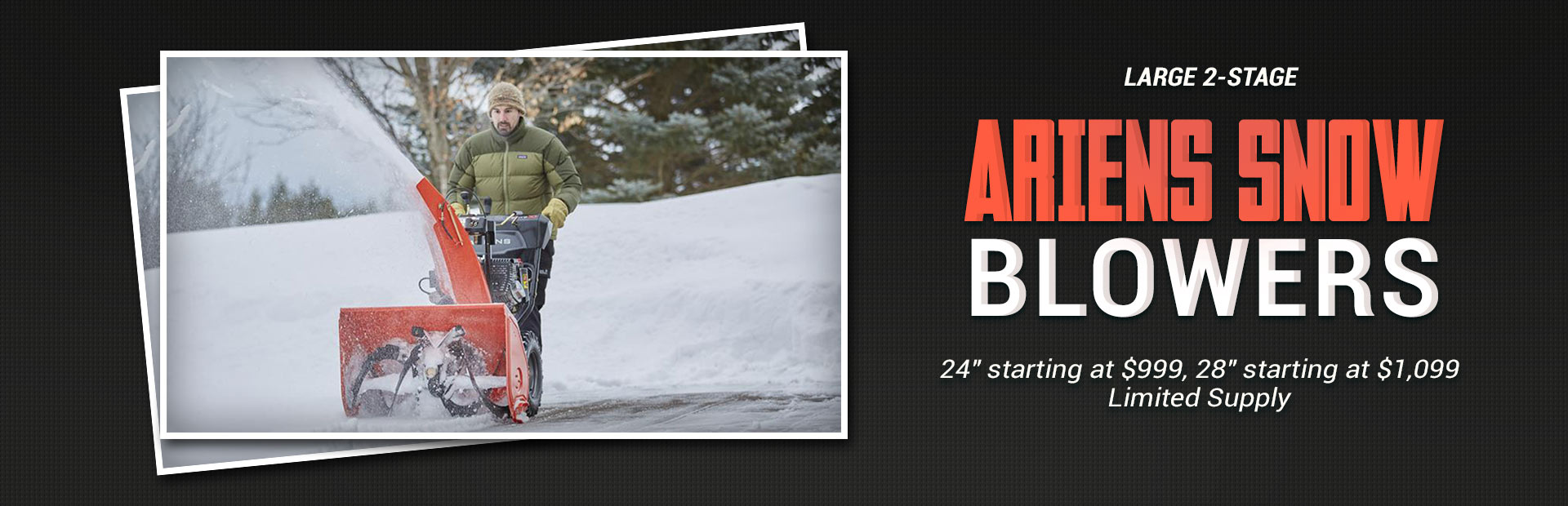 Large 2-stage Ariends snow blowers: 24'' starting at $999 and 28'' starting at $1,099 while supplies