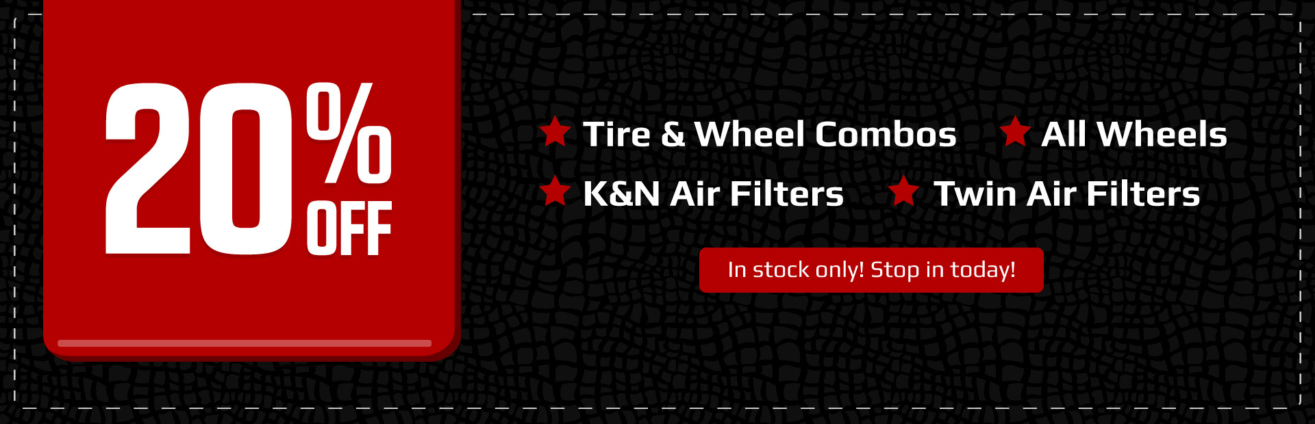 Get 20% off in-stock tire and wheel combos, all wheels, K&N air filters, and Twin air filters!