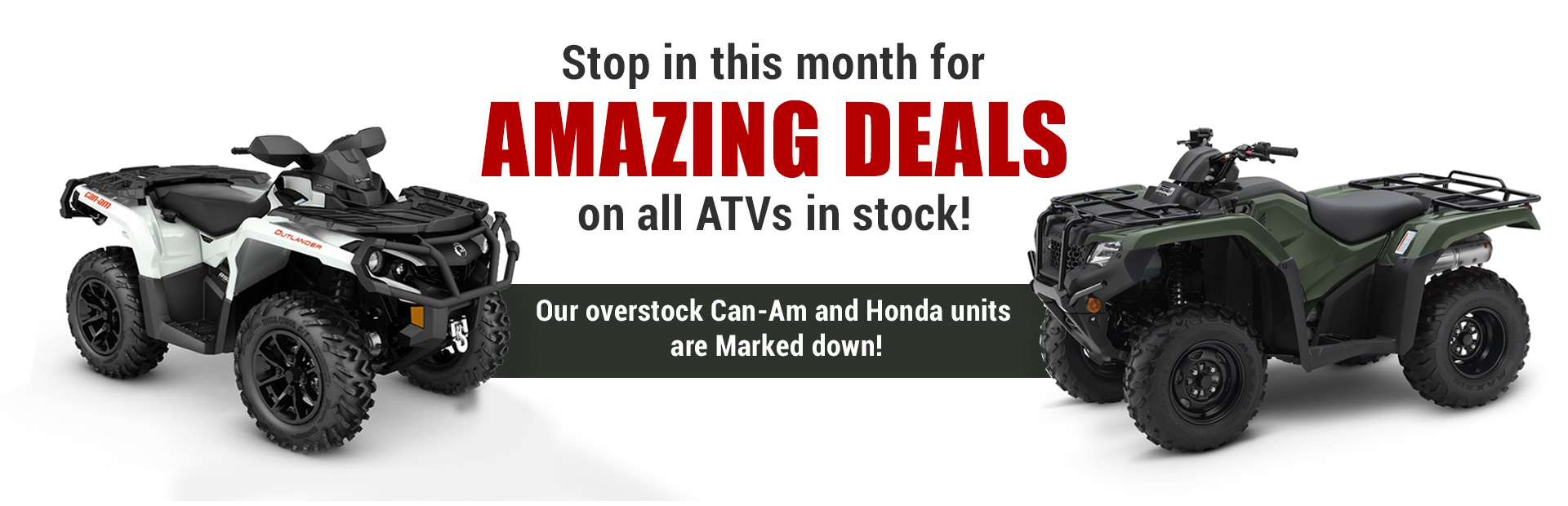 Stop in this month for amazing deals on all ATVs in stock! Our overstock Can-Am and Honda units are marked down!