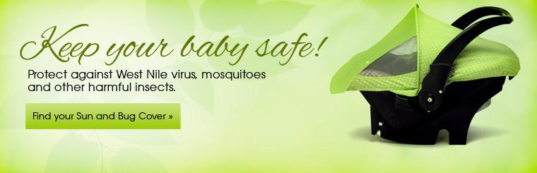Keep your baby safe! Protect against West Nile virus, mosquitoes and other harmful insects. Click here to find your Sun and Bug Cover.