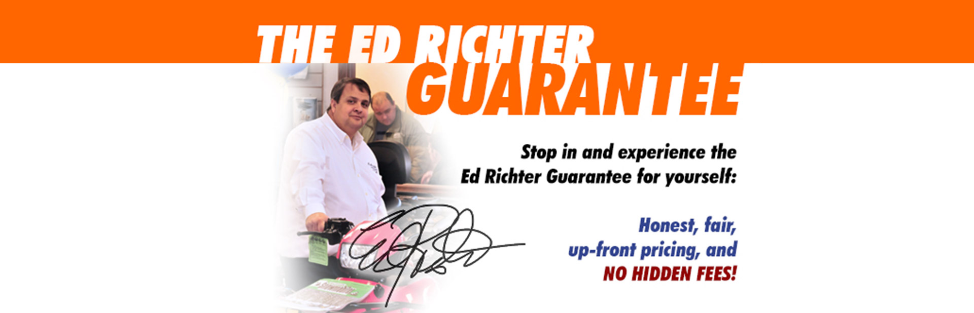 Stop in and experience the Ed Richter Guarantee for yourself: Honest, fair, up-front pricing, and NO HIDDEN FEES!