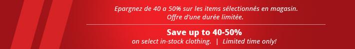 Epargnez de 40 a 50 % sur les items sélectionnés en magasin. Offre d'une durée limitée. Save up to 40-50% on select in-stock clothing. Limited time only!