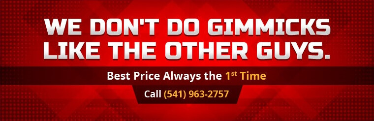 We don't do gimmicks like the other guys. We offer the best price always the first time! Call (541) 963-2757 for details.