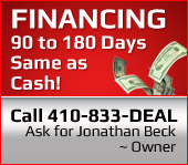 Financing 90 to 180 Days Same as Cash! Call 410-833-DEAL. Ask for Jonathan Beck ~ Owner