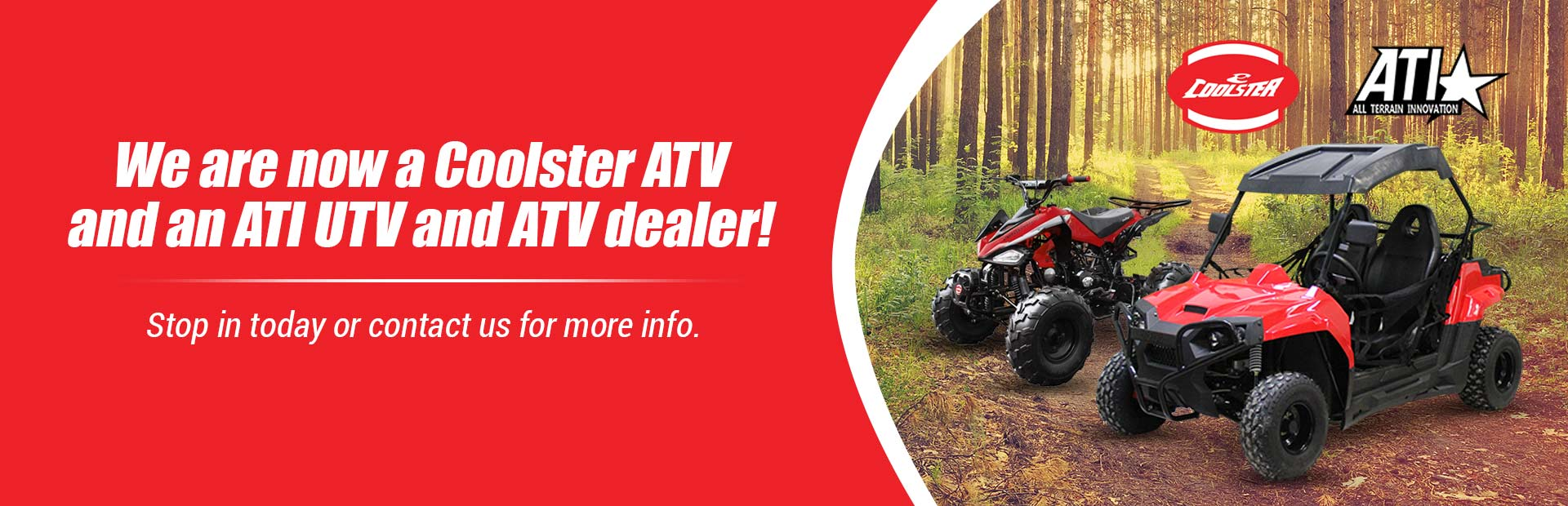 We are now a Coolster ATV and an ATI UTV and ATV dealer! Stop in today or contact us for more info.