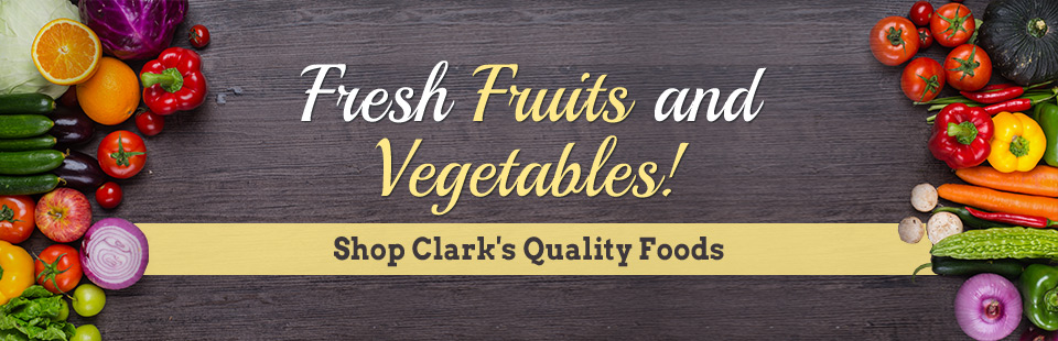 Shop Clark's Quality Foods for fresh fruits and vegetables! Click here for more information.