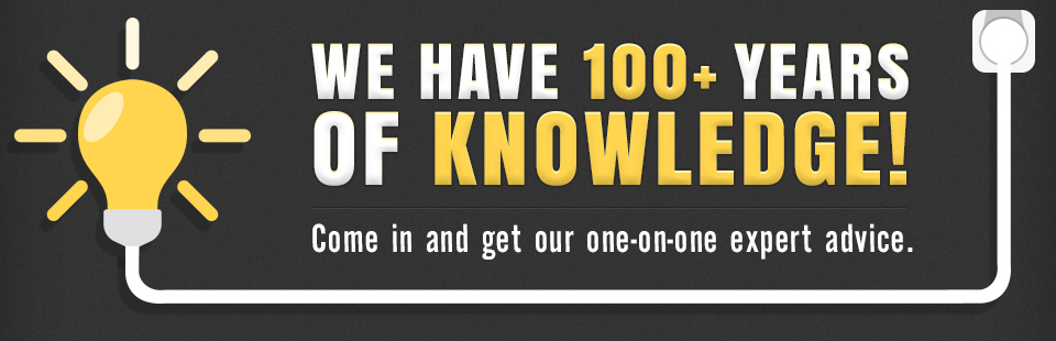 We have 100+ years of knowledge! Come in and get our one-on-one expert advice.
