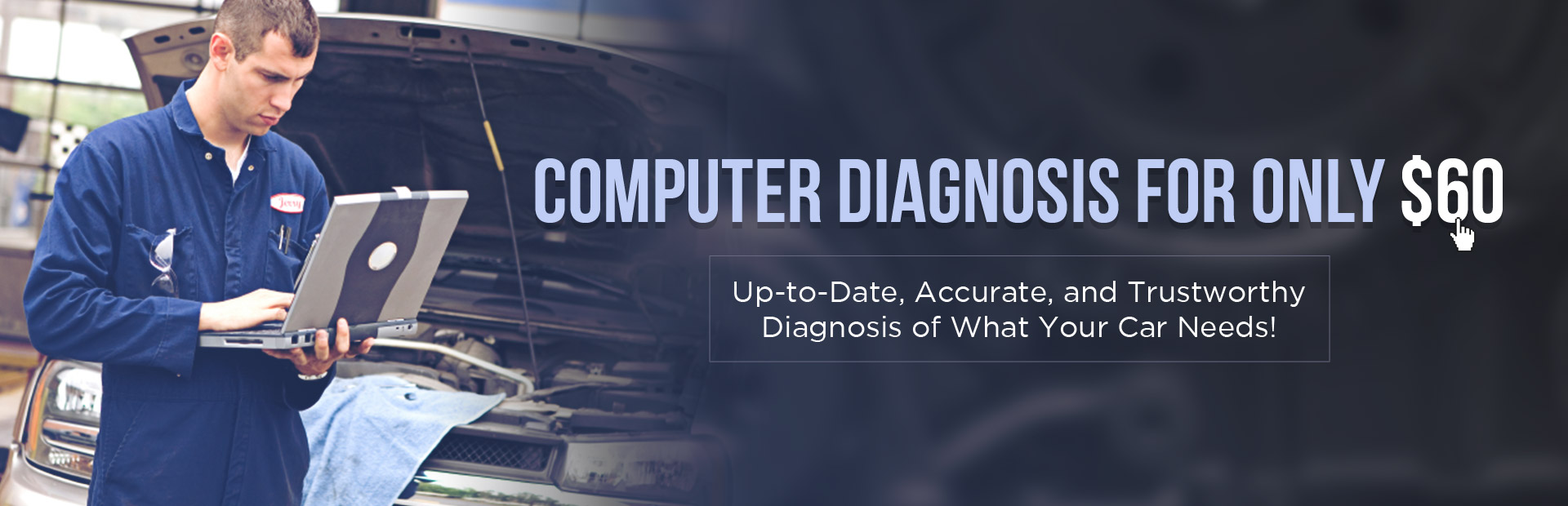 Computer Diagnosis for Only $60: Get an up-to-date, accurate, and trustworthy diagnosis of what your car needs! Contact us for details.