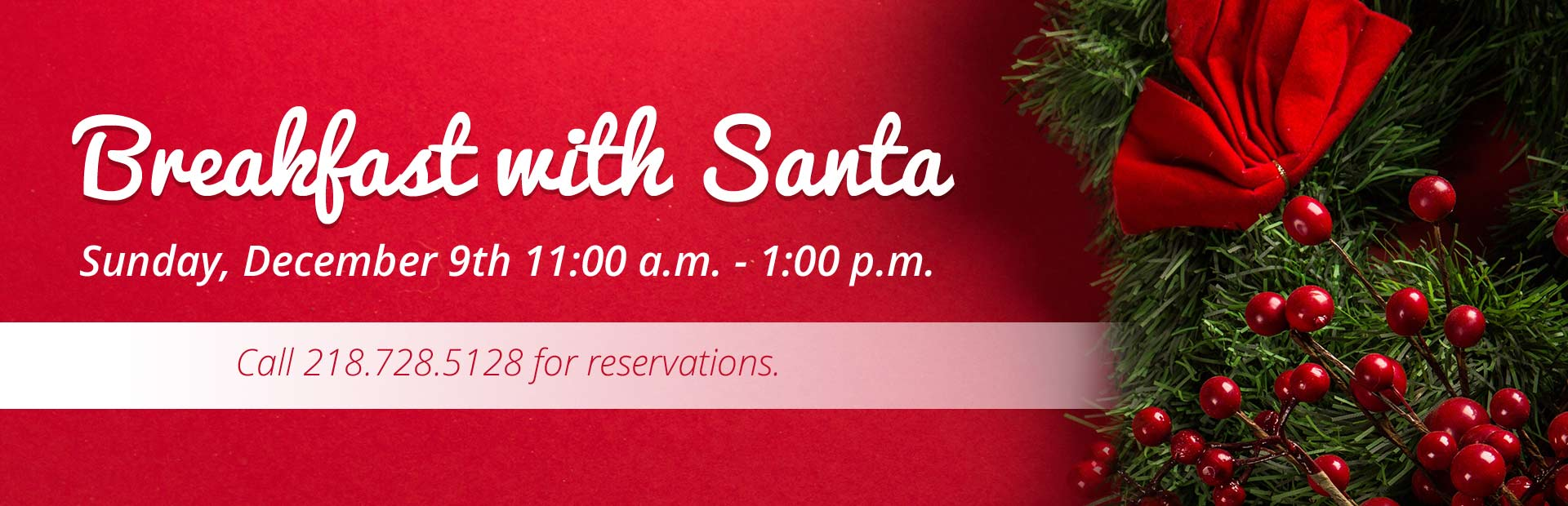 Join us Sunday, December 9th for Breakfast with Santa! Call 218.728.5128 for reservations.